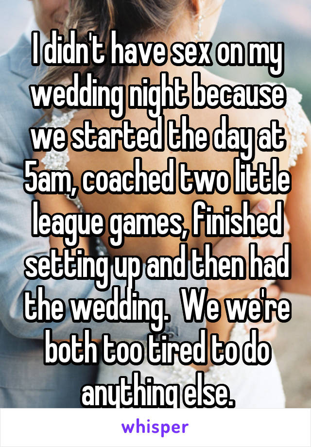 I didn't have sex on my wedding night because we started the day at 5am, coached two little league games, finished setting up and then had the wedding.  We we're both too tired to do anything else.