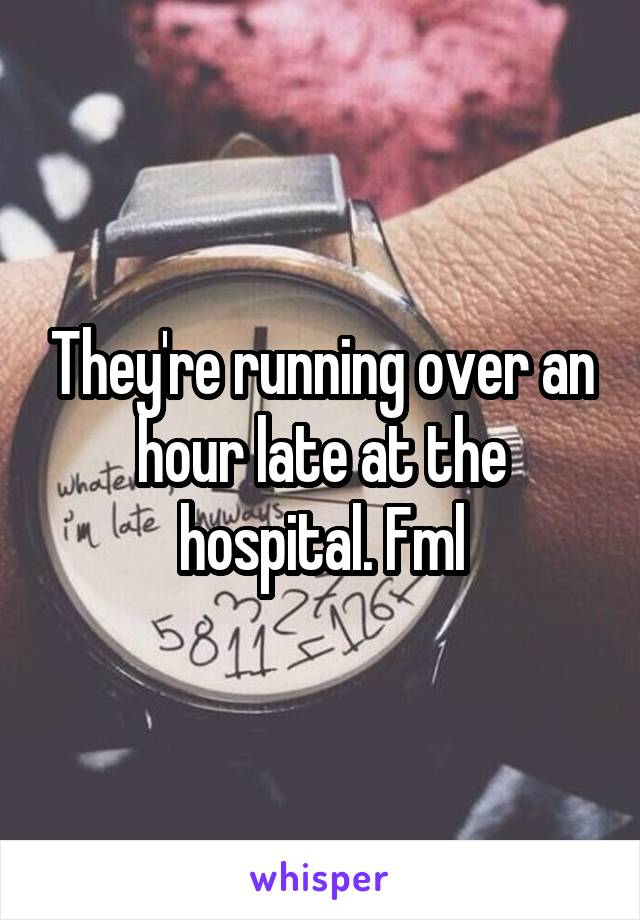 They're running over an hour late at the hospital. Fml