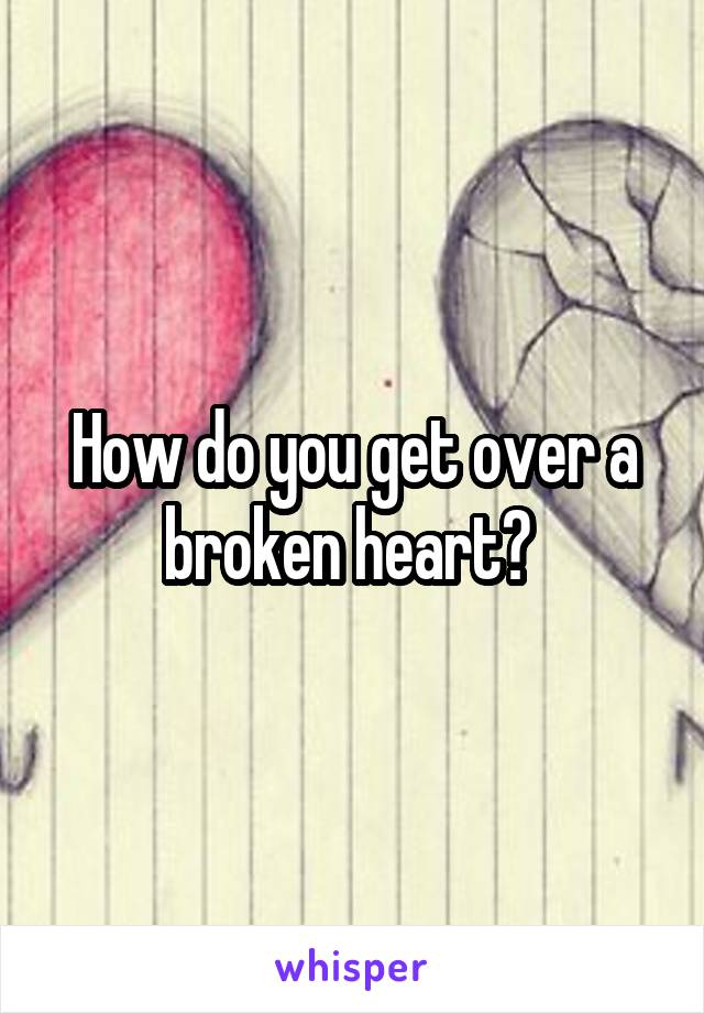 How do you get over a broken heart?