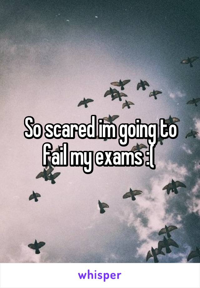 So scared im going to fail my exams :(