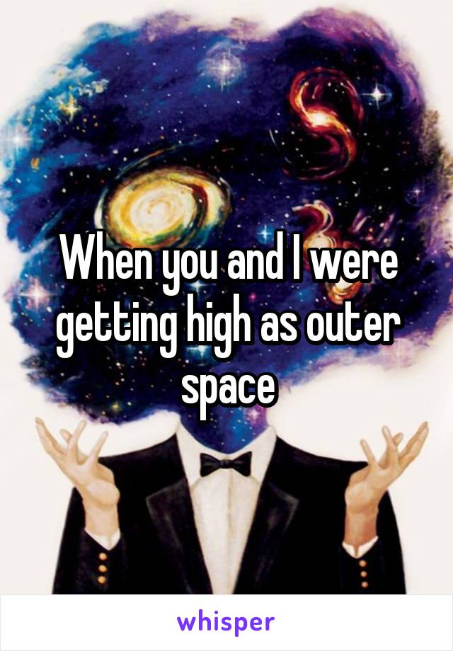 When you and I were getting high as outer space