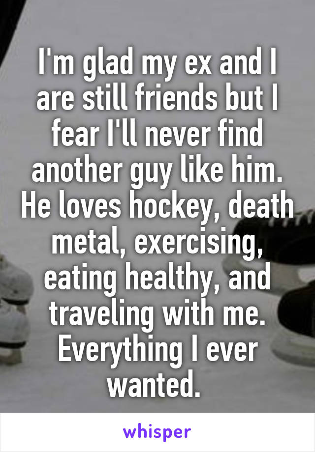 I'm glad my ex and I are still friends but I fear I'll never find another guy like him. He loves hockey, death metal, exercising, eating healthy, and traveling with me. Everything I ever wanted.
