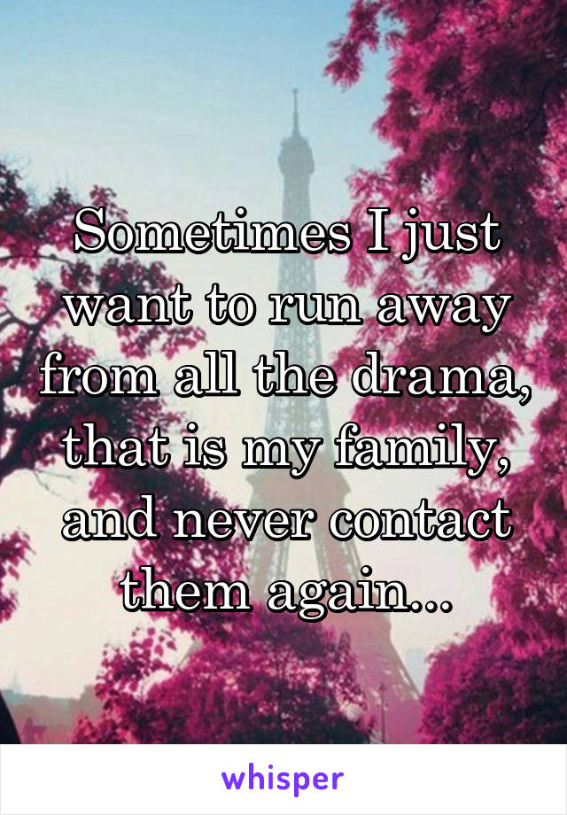 Sometimes I just want to run away from all the drama, that is my family, and never contact them again...
