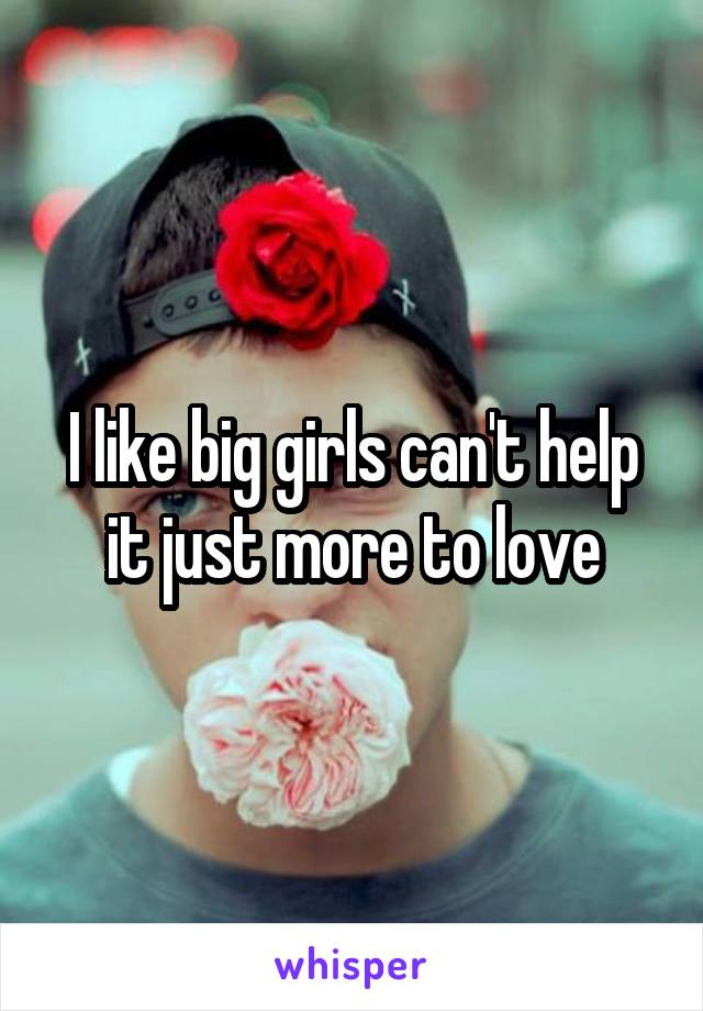 I like big girls can't help it just more to love