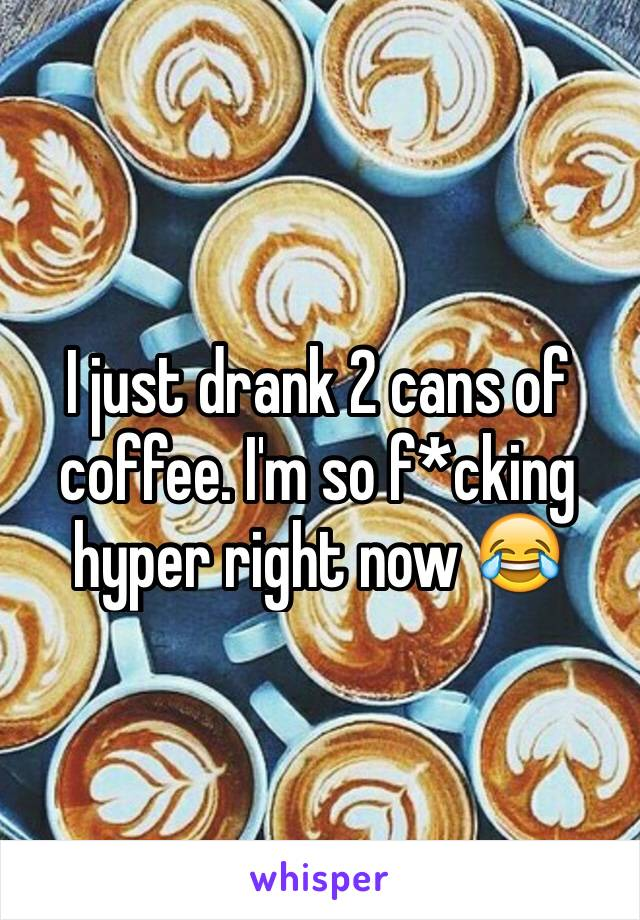 I just drank 2 cans of coffee. I'm so f*cking hyper right now 😂