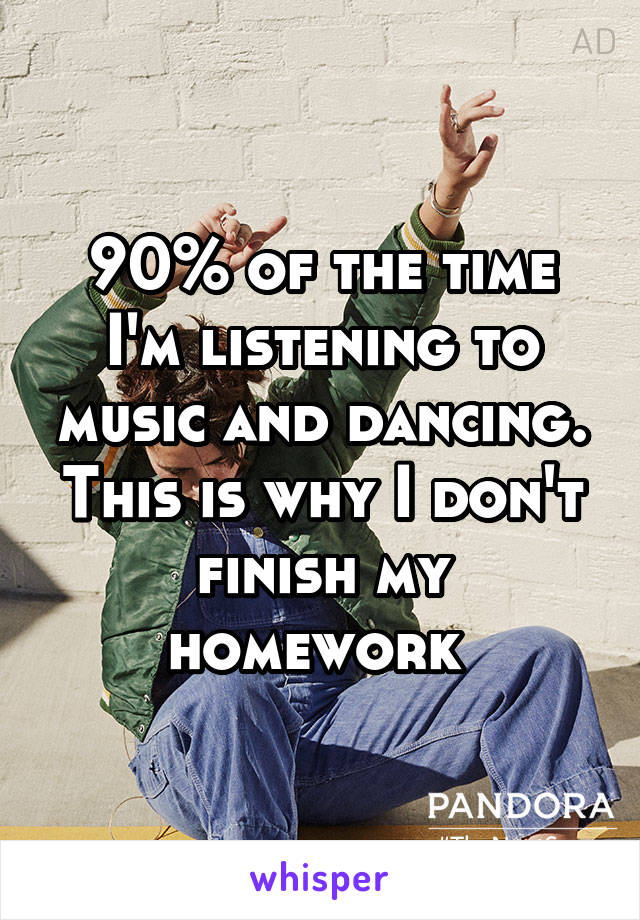 90% of the time I'm listening to music and dancing. This is why I don't finish my homework