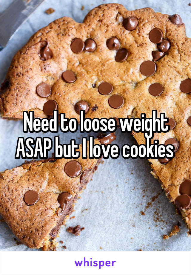 Need to loose weight ASAP but I love cookies
