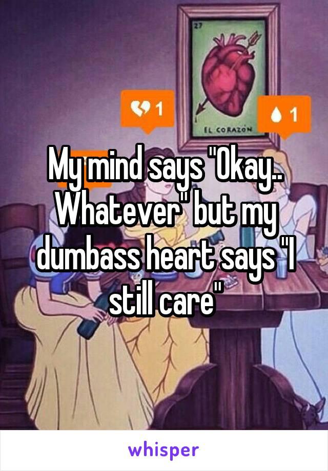 "My mind says ""Okay.. Whatever"" but my dumbass heart says ""I still care"""