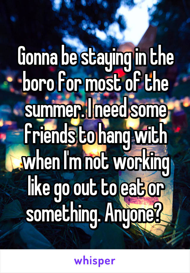 Gonna be staying in the boro for most of the summer. I need some friends to hang with when I'm not working like go out to eat or something. Anyone?