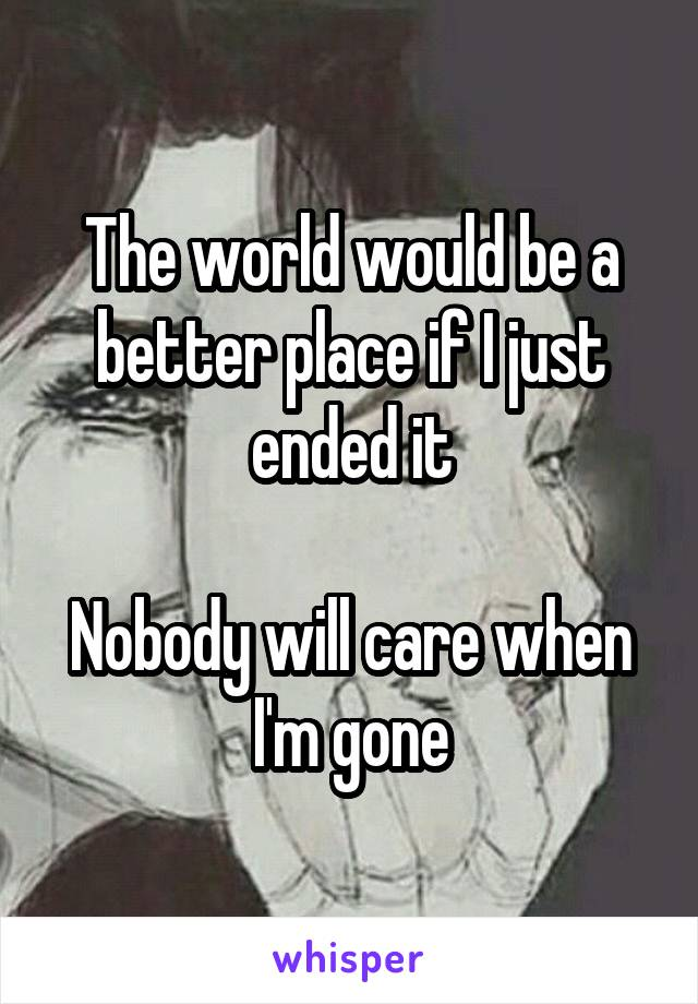 The world would be a better place if I just ended it  Nobody will care when I'm gone