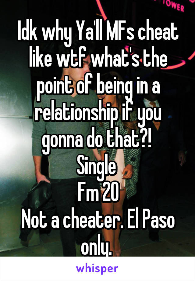 Idk why Ya'll MFs cheat like wtf what's the point of being in a relationship if you gonna do that?!  Single  Fm 20 Not a cheater. El Paso only.