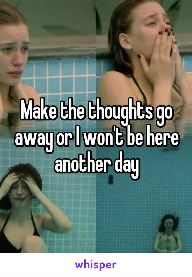 Make the thoughts go away or I won't be here another day