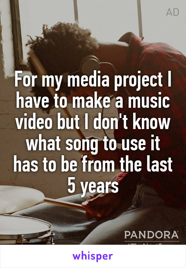 For my media project I have to make a music video but I don't know what song to use it has to be from the last 5 years
