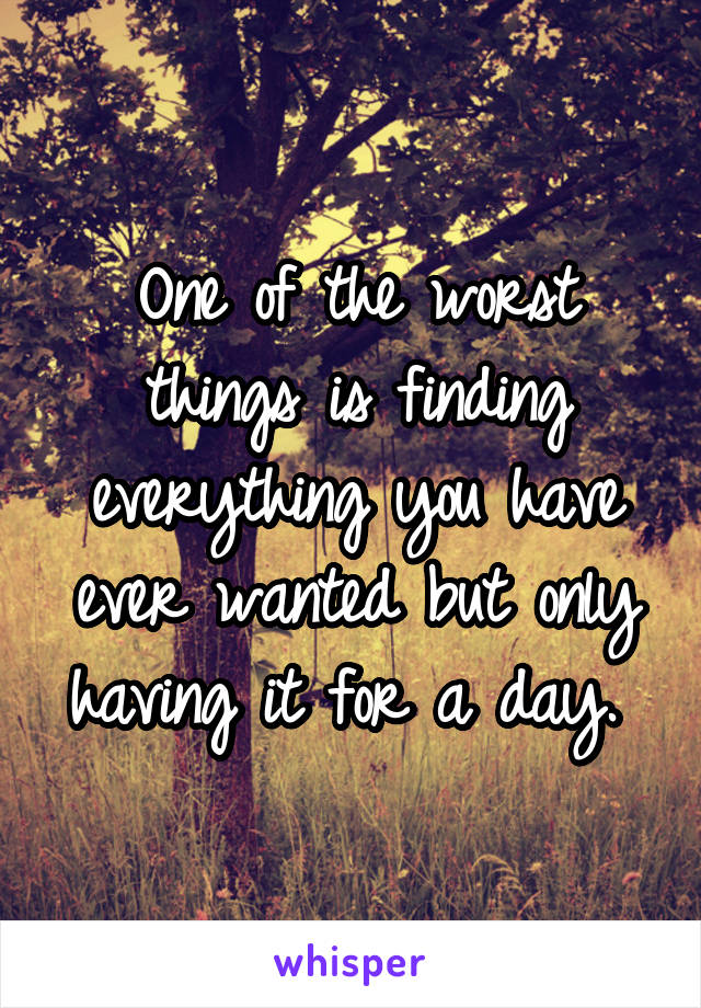 One of the worst things is finding everything you have ever wanted but only having it for a day.