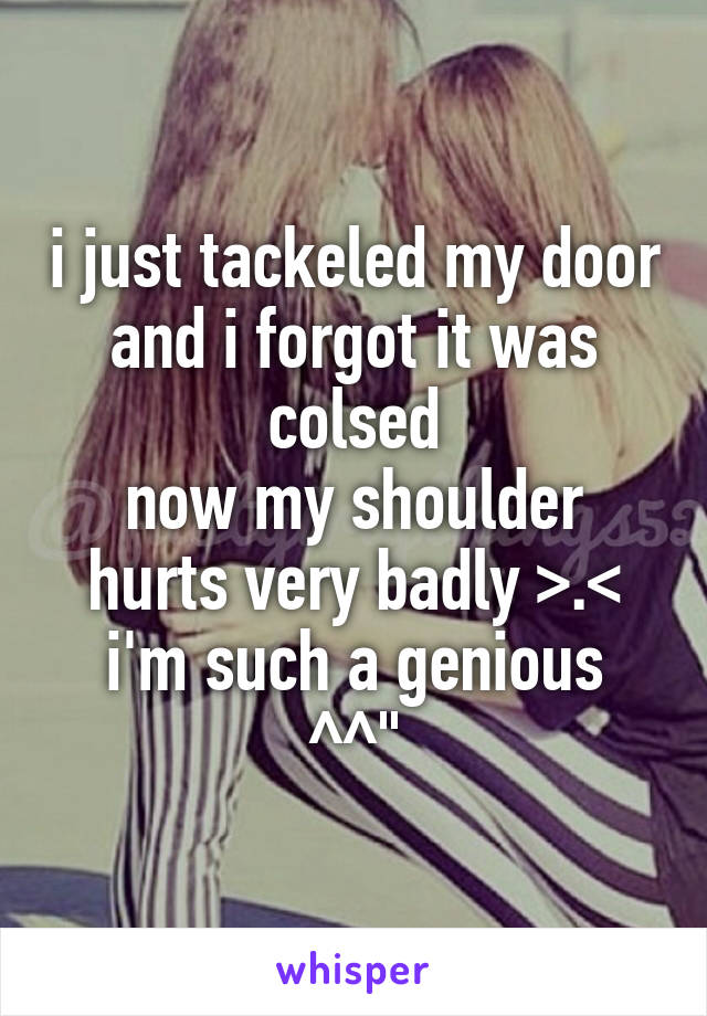 """i just tackeled my door and i forgot it was colsed now my shoulder hurts very badly >.< i'm such a genious ^^"""""""