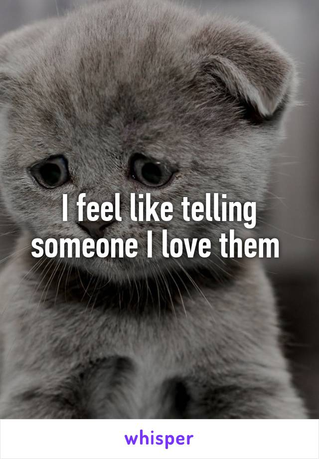 I feel like telling someone I love them