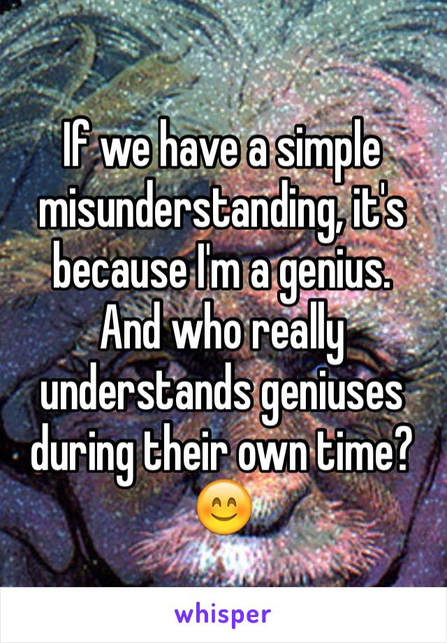 If we have a simple misunderstanding, it's because I'm a genius.  And who really understands geniuses during their own time? 😊