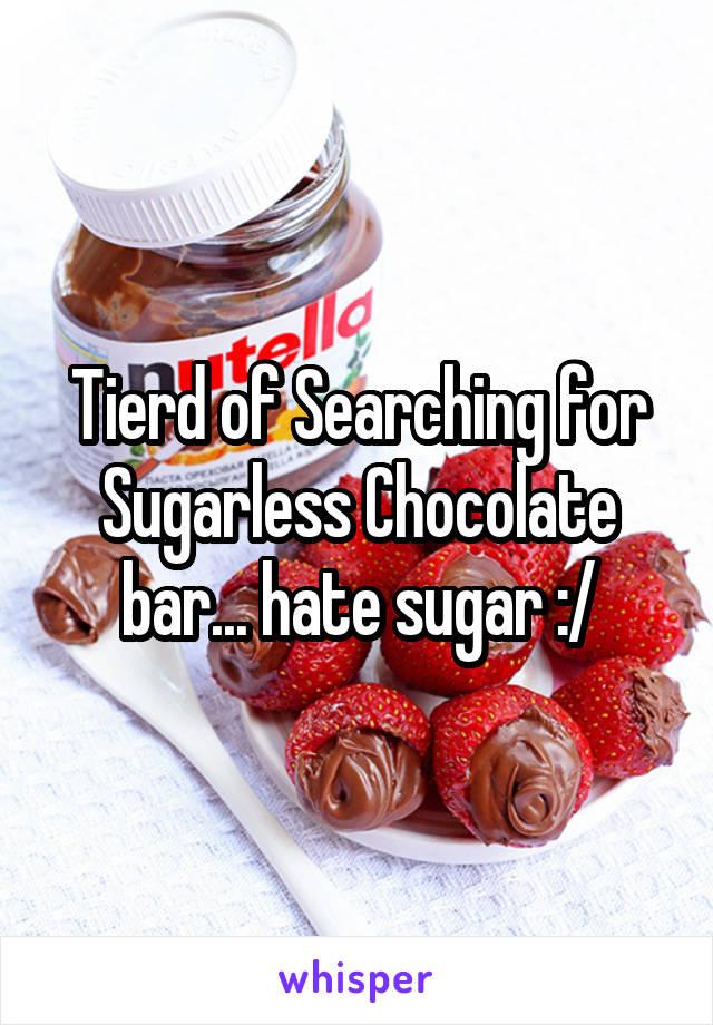 Tierd of Searching for Sugarless Chocolate bar... hate sugar :/