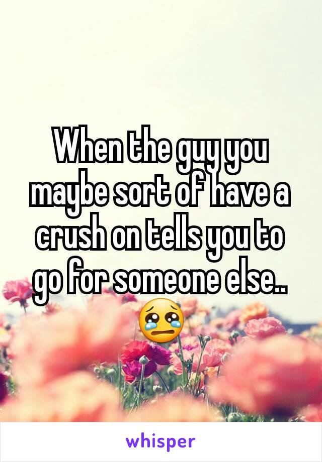 When the guy you maybe sort of have a crush on tells you to go for someone else..  😢
