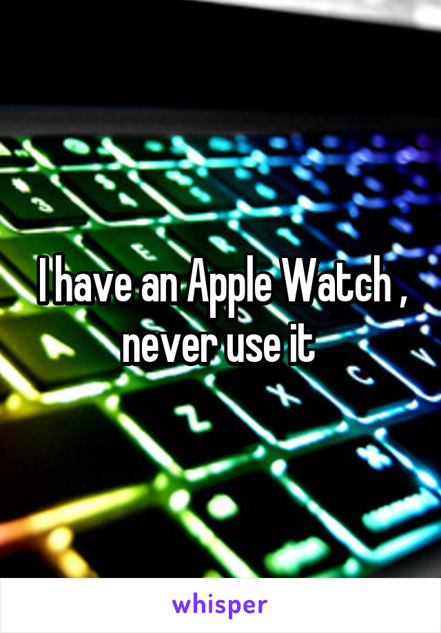 I have an Apple Watch , never use it