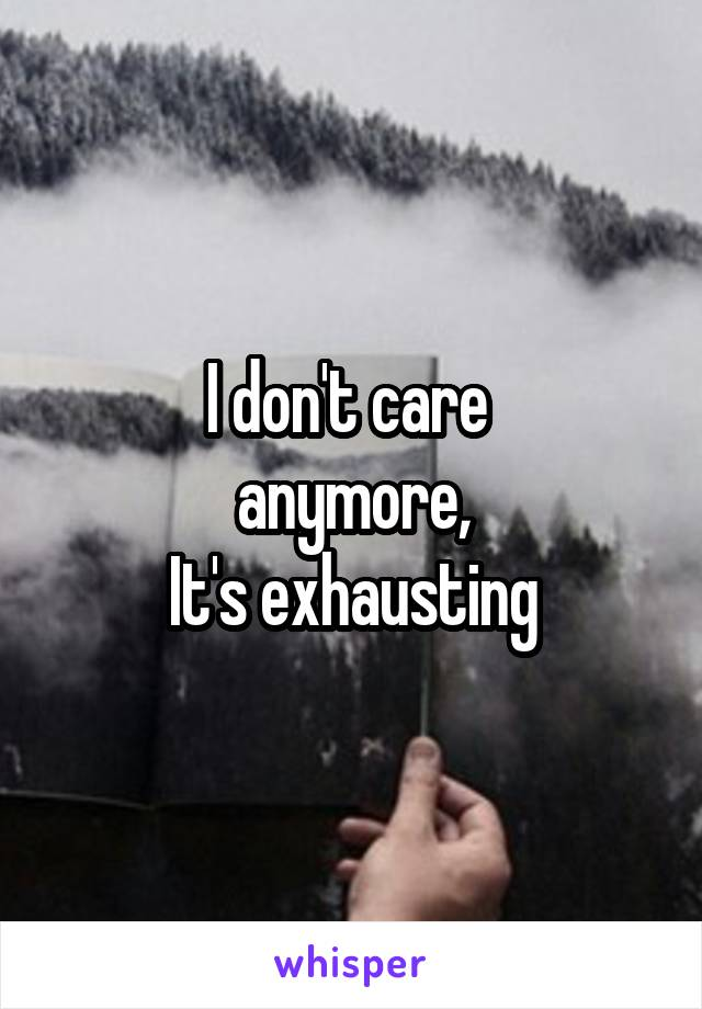 I don't care  anymore, It's exhausting