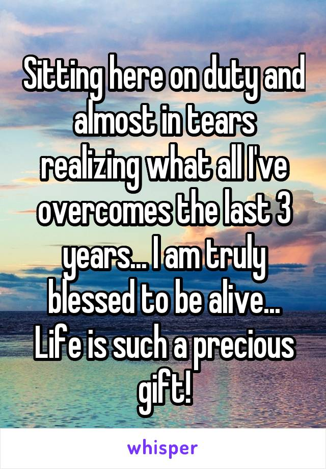 Sitting here on duty and almost in tears realizing what all I've overcomes the last 3 years... I am truly blessed to be alive... Life is such a precious gift!