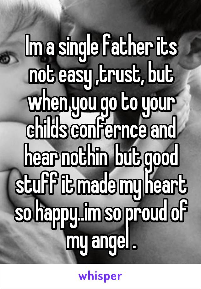 Im a single father its not easy ,trust, but when you go to your childs confernce and hear nothin  but good stuff it made my heart so happy..im so proud of my angel .
