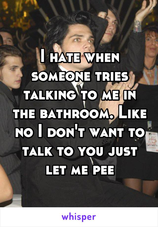 I hate when someone tries talking to me in the bathroom. Like no I don't want to talk to you just let me pee