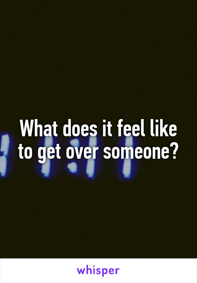 What does it feel like to get over someone?
