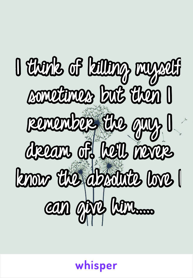 I think of killing myself sometimes but then I remember the guy I dream of. he'll never know the absolute love I can give him.....
