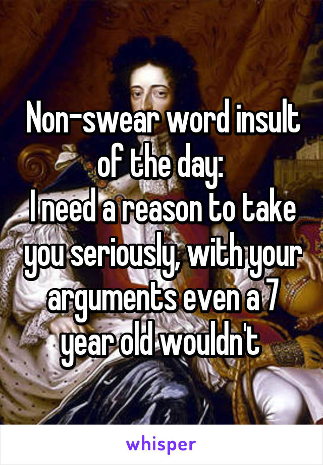 Non-swear word insult of the day:  I need a reason to take you seriously, with your arguments even a 7 year old wouldn't