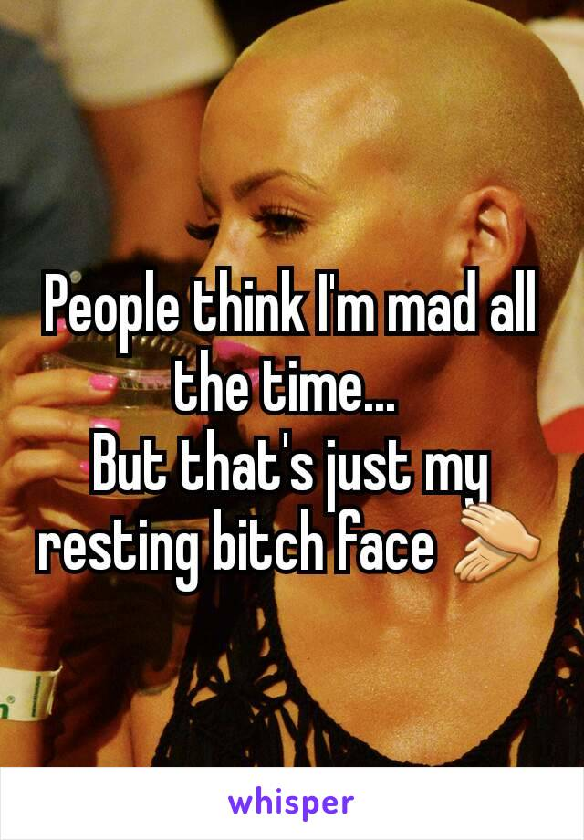 People think I'm mad all the time...  But that's just my resting bitch face 👏