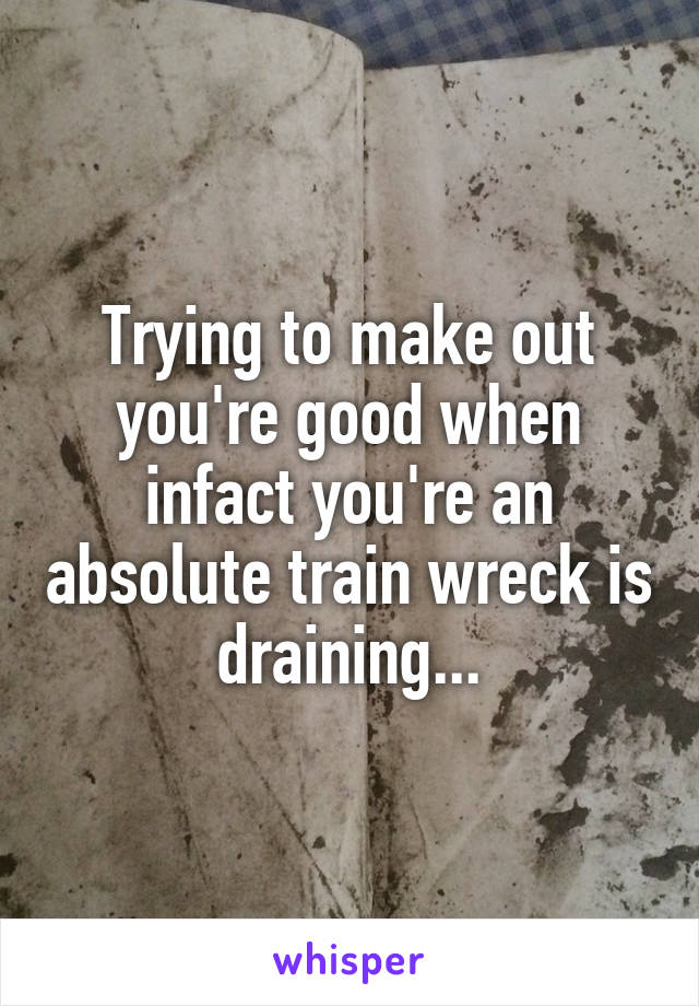 Trying to make out you're good when infact you're an absolute train wreck is draining...