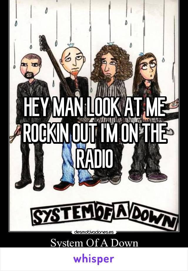 HEY MAN LOOK AT ME ROCKIN OUT I'M ON THE RADIO