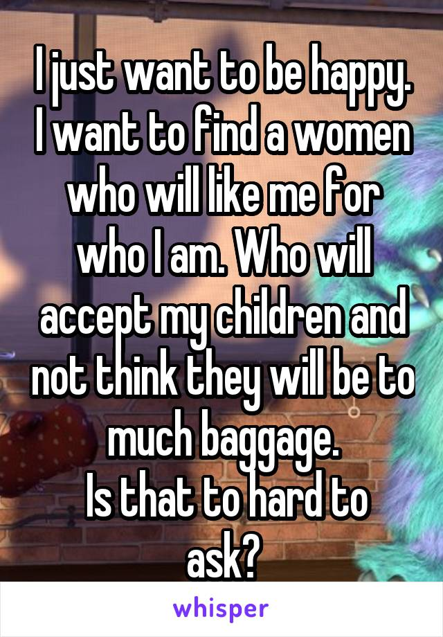 I just want to be happy. I want to find a women who will like me for who I am. Who will accept my children and not think they will be to much baggage.  Is that to hard to ask?