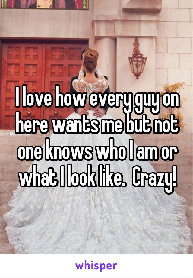 I love how every guy on here wants me but not one knows who I am or what I look like.  Crazy!