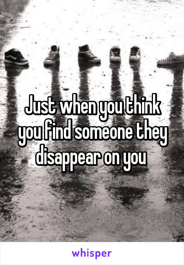 Just when you think you find someone they disappear on you