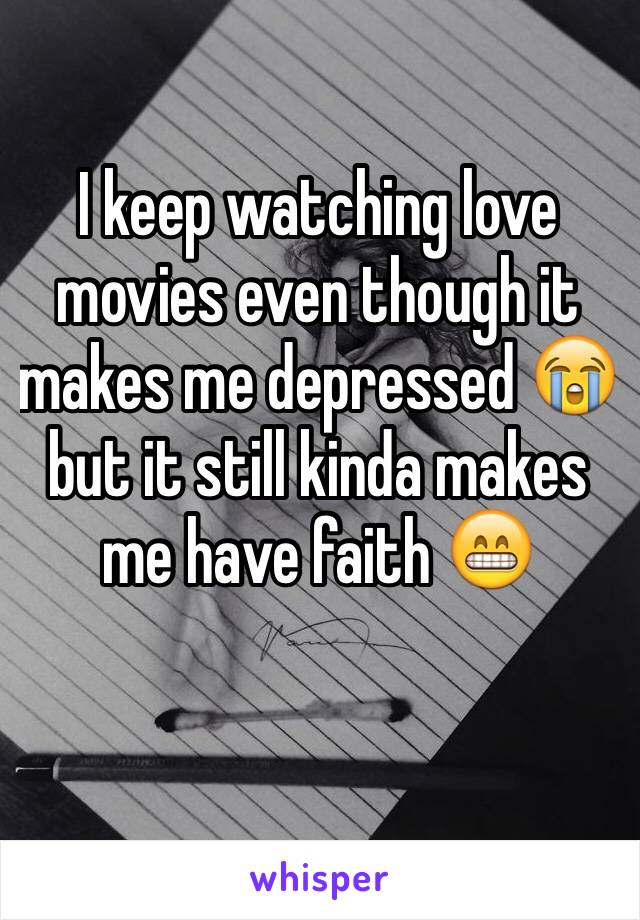 I keep watching love movies even though it makes me depressed 😭but it still kinda makes me have faith 😁
