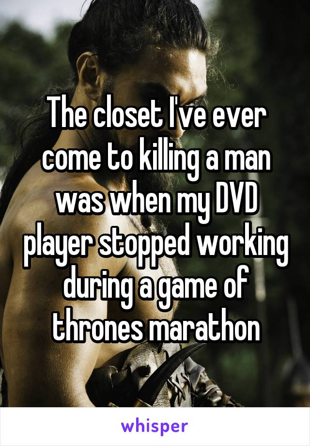 The closet I've ever come to killing a man was when my DVD player stopped working during a game of thrones marathon