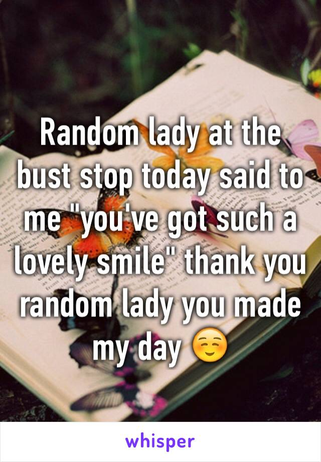 """Random lady at the bust stop today said to me """"you've got such a lovely smile"""" thank you random lady you made my day ☺️"""