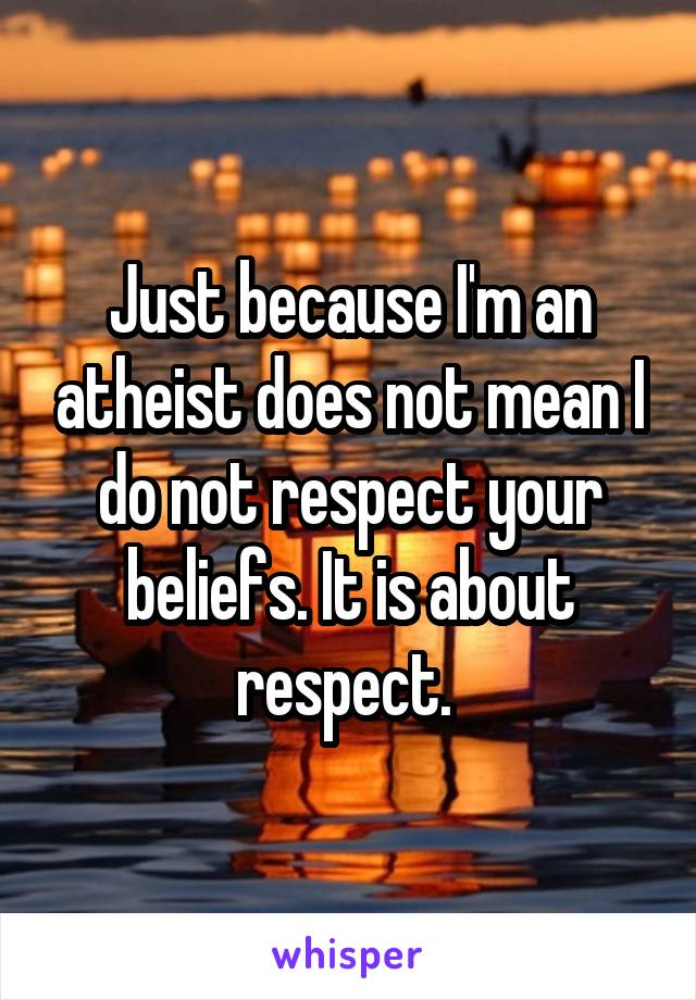 Just because I'm an atheist does not mean I do not respect your beliefs. It is about respect.