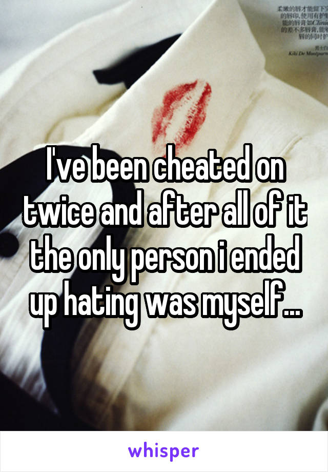 I've been cheated on twice and after all of it the only person i ended up hating was myself...