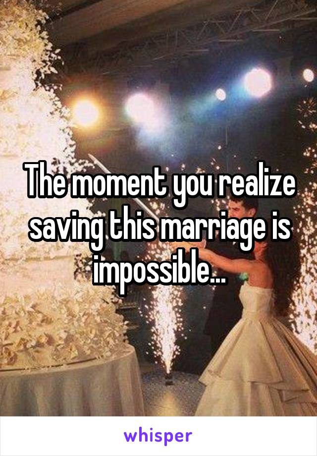 The moment you realize saving this marriage is impossible...