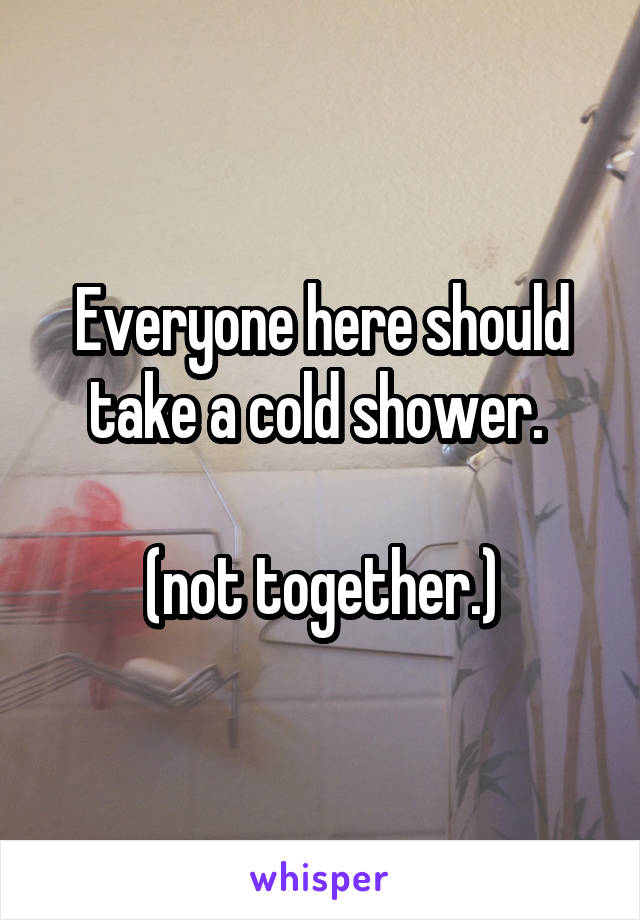 Everyone here should take a cold shower.   (not together.)