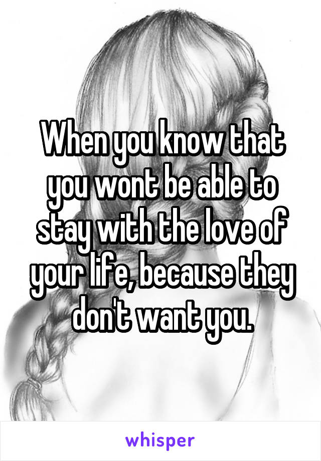 When you know that you wont be able to stay with the love of your life, because they don't want you.
