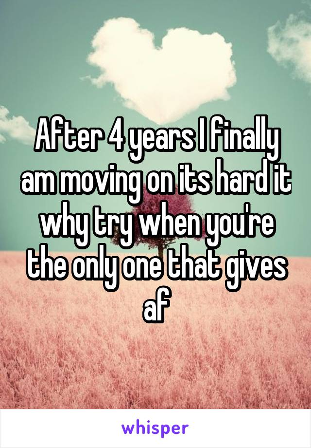 After 4 years I finally am moving on its hard it why try when you're the only one that gives af