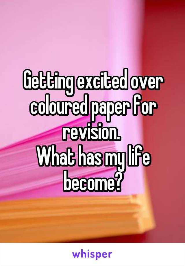 Getting excited over coloured paper for revision.  What has my life become?