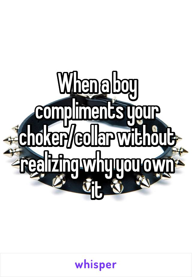 When a boy compliments your choker/collar without realizing why you own it