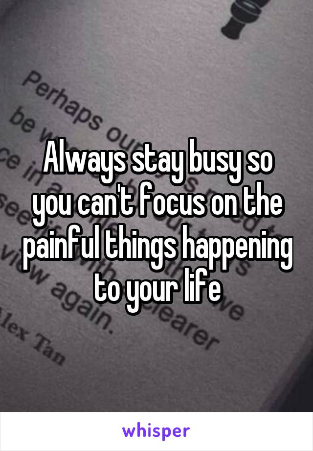 Always stay busy so you can't focus on the painful things happening to your life
