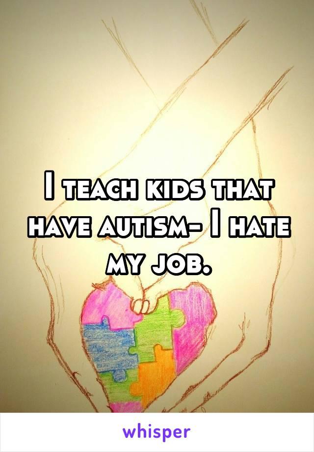 I teach kids that have autism- I hate my job.